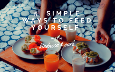 5 Simple Ways to Feed Yourself with Kindness & Care